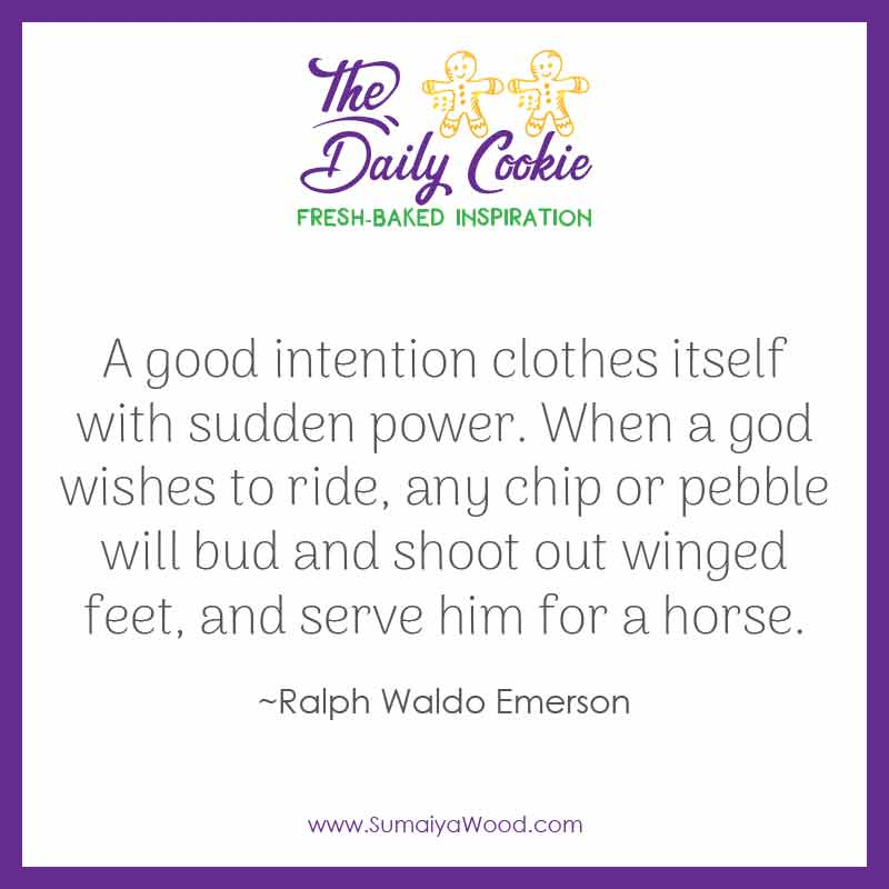 """Inspiring quote from Ralph Waldo Emerson: """"A good intention clothes itself with sudden power. When a god wishes to ride, any chip or pebble will bud and shoot out winged feet, and serve him for a horse."""""""