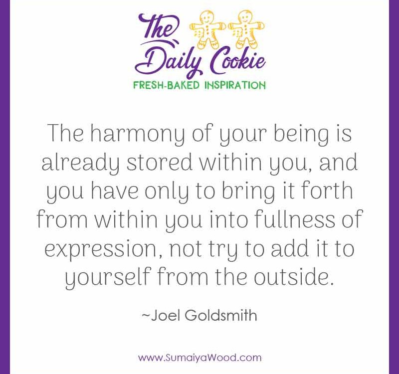 "Inspiring quote from Joel Goldsmith: ""The harmony of your being is already stored within you, and you have only to bring it forth from within you into fullness of expression, not try to add it to yourself from the outside."""