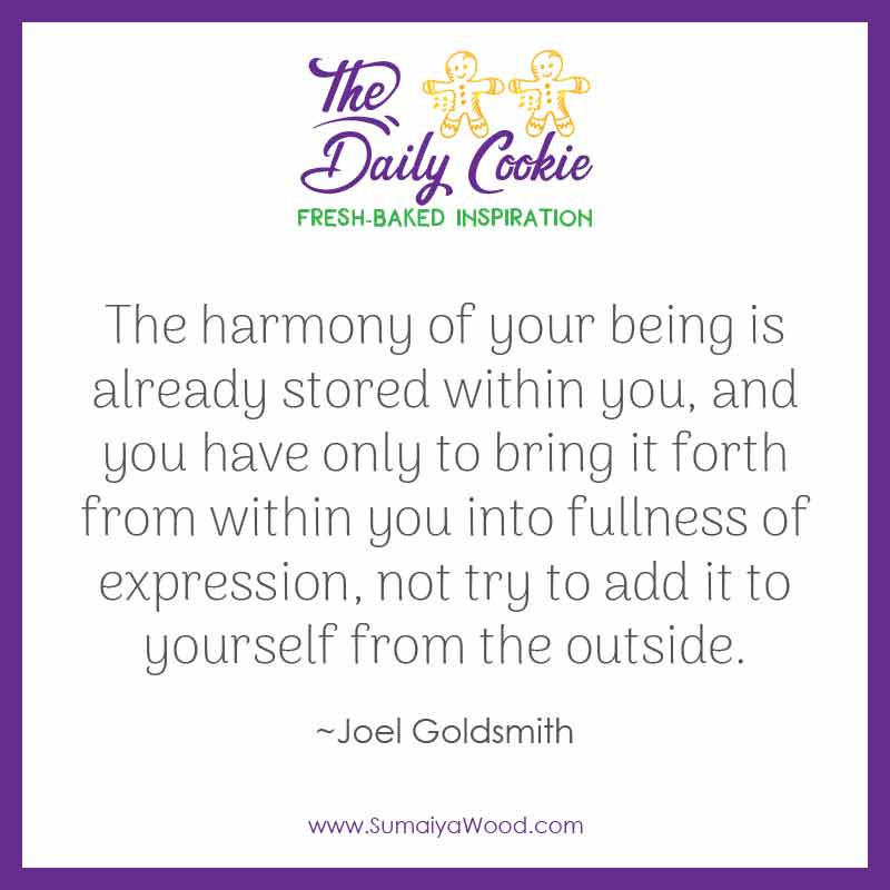 """Inspiring quote from Joel Goldsmith: """"The harmony of your being is already stored within you, and you have only to bring it forth from within you into fullness of expression, not try to add it to yourself from the outside."""""""