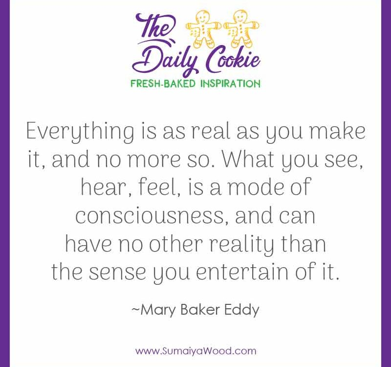 "Inspiring quote from Mary Baker Eddy: ""Everything is as real as you make it, and no more so. What you see, hear, feel, is a mode of consciousness, and can have no other reality than the sense you entertain of it."""