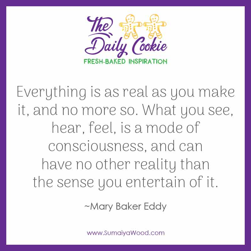 """Inspiring quote from Mary Baker Eddy: """"Everything is as real as you make it, and no more so. What you see, hear, feel, is a mode of consciousness, and can have no other reality than the sense you entertain of it."""""""