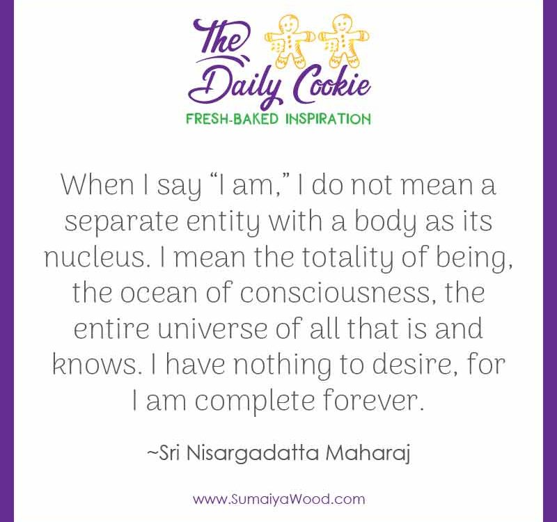 "Inspiring quote from Sri Nisargadatta Maharaj: ""When I say ""I am,"" I do not mean a separate entity with a body as its nucleus. I mean the totality of being, the ocean of consciousness, the entire universe of all that is and knows. I have nothing to desire, for I am complete forever."""