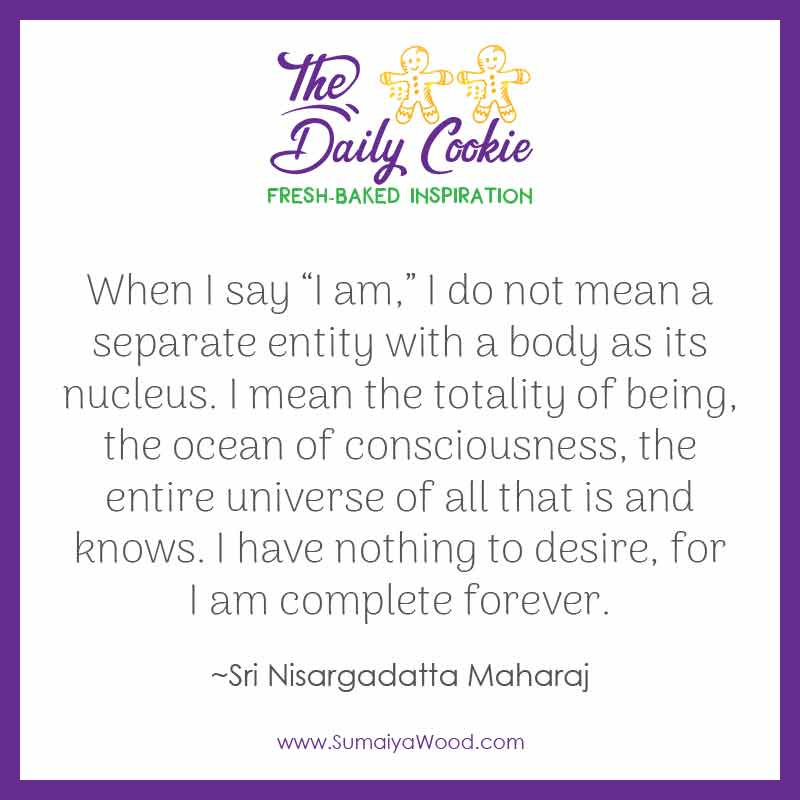 """Inspiring quote from Sri Nisargadatta Maharaj: """"When I say """"I am,"""" I do not mean a separate entity with a body as its nucleus. I mean the totality of being, the ocean of consciousness, the entire universe of all that is and knows. I have nothing to desire, for I am complete forever."""""""