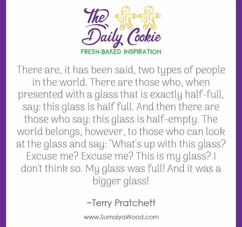"Inspiring quote from Terry Pratchett: ""There are, it has been said, two types of people in the world. There are those who, when presented with a glass that is exactly half-full, say: this glass is half full. And then there are those who say: this glass is half-empty. The world belongs, however, to those who can look at the glass and say: ""What's up with this glass? Excuse me? Excuse me? This is my glass? I don't think so. My glass was full! And it was a bigger glass!"""