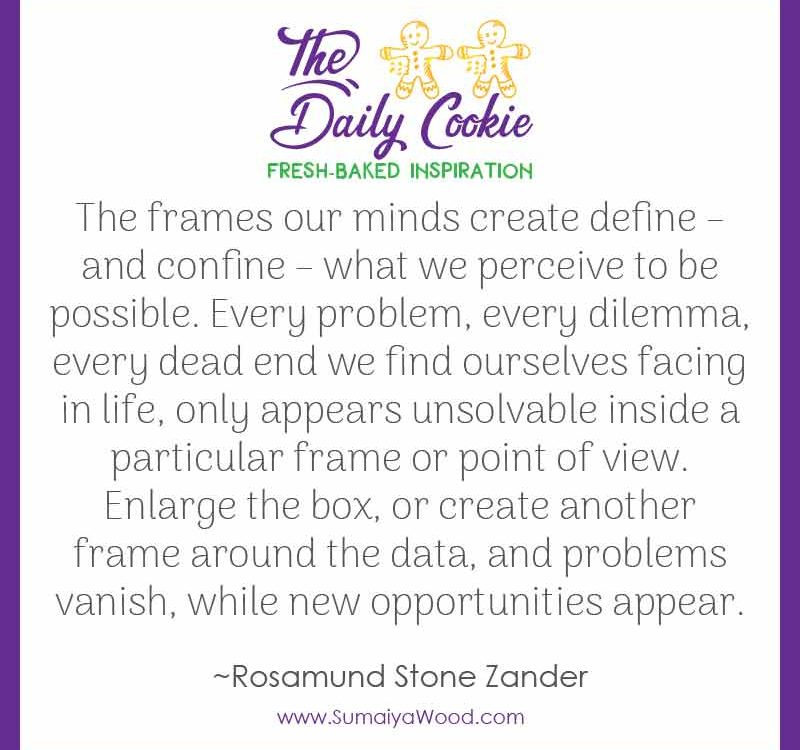 """Inspiring Quote from Rosamund Stone Zander: """"The frames our minds create define – and confine – what we perceive to be possible. Every problem, every dilemma, every dead end we find ourselves facing in life, only appears unsolvable inside a particular frame or point of view. Enlarge the box, or create another frame around the data, and problems vanish, while new opportunities appear."""""""