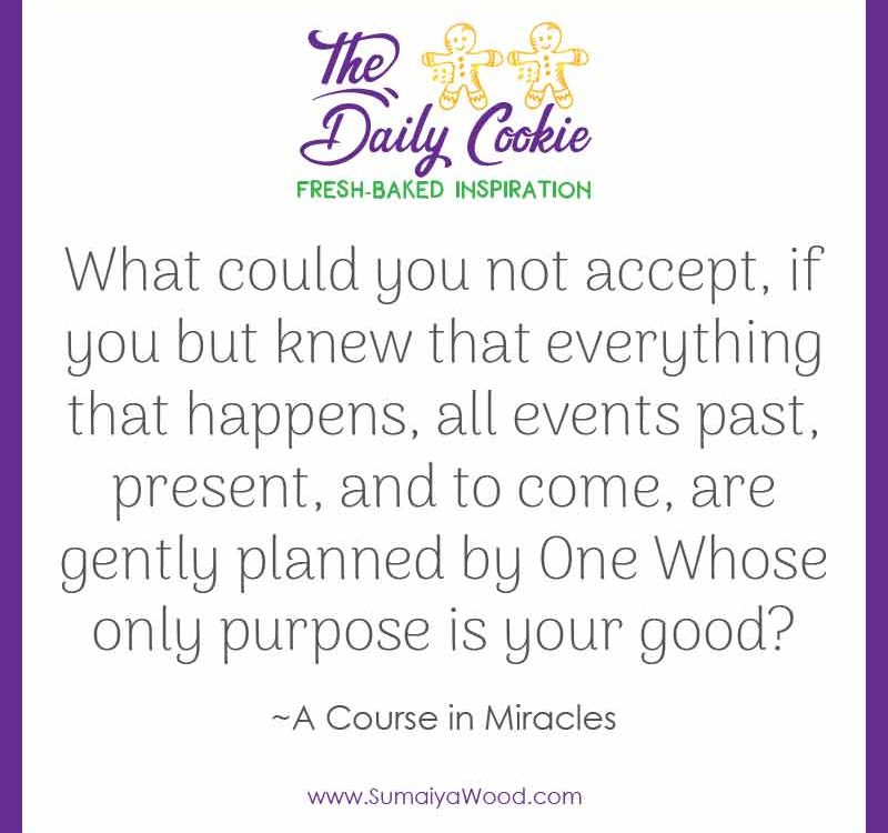 """Inspiring quote from A Course in Miracles: """"What could you not accept, if you but knew that everything that happens, all events, past, present, and to come, are gently planned by One Whose only purpose is your good?"""""""