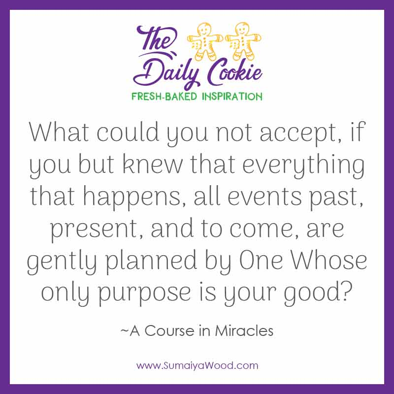 "Inspiring quote from A Course in Miracles: ""What could you not accept, if you but knew that everything that happens, all events, past, present, and to come, are gently planned by One Whose only purpose is your good?"""