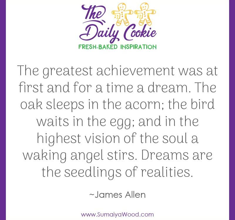 "Inspiring quote from James Allen: ""The greatest achievement was at first and for a time a dream. The oak sleeps in the acorn; the bird waits in the egg; and in the highest vision of the soul a waking angel stirs. Dreams are the seedlings of realities."""