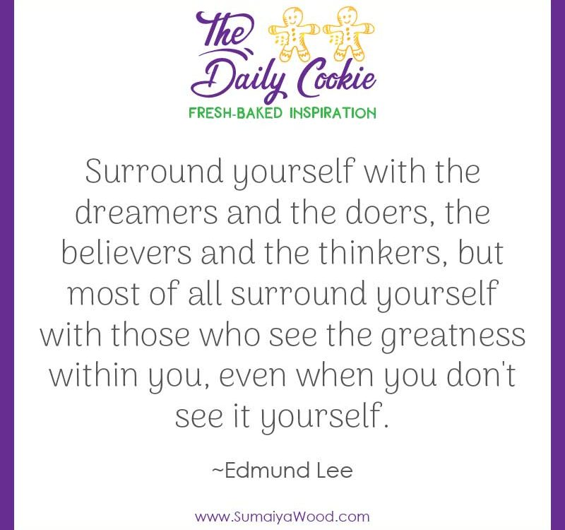 "Inspiring quote from Edmund Lee: ""Surround yourself with the dreamers and the doers, the believers and the thinkers, but most of all surround yourself with those who see the greatness within you, even when you don't see it yourself."""
