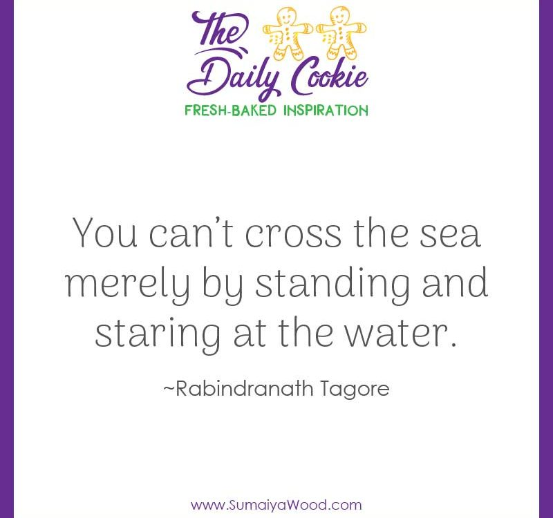 "Inspiring quote from Rabindranath Tagore: ""You can't cross the sea merely by standing and staring at the water."""