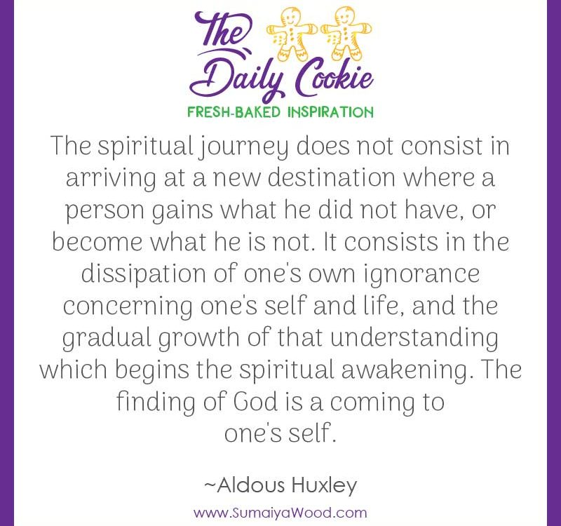 "Inspiring quote from Aldous Huxley: ""The spiritual journey does not consist in arriving at a new destination where a person gains what he did not have, or become what he is not. It consists in the dissipation of one's own ignorance concerning one's self and life, and the gradual growth of that understanding which begins the spiritual awakening. The finding of God is a coming to one's self."""