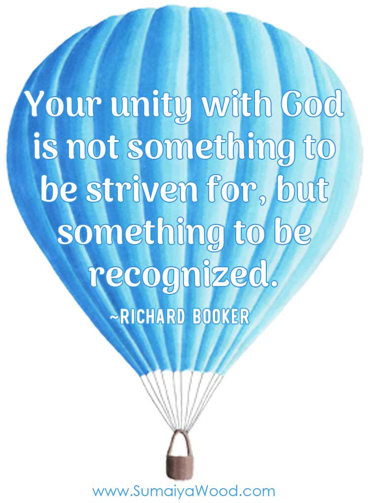 """Your unity with God is not something to be striven for, but something to be recognized."" ~Richard Booker"