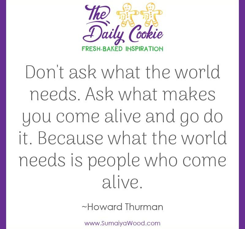 "Inspiring quote from Howard Thurman: ""Don't ask what the world needs. Ask what makes you come alive and go do it. Because what the world needs is people who come alive."""