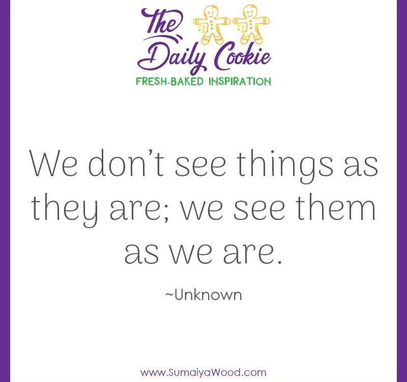 "Inspiring quote: ""We don't see things as they are; we see them as we are."" ~Unknown"