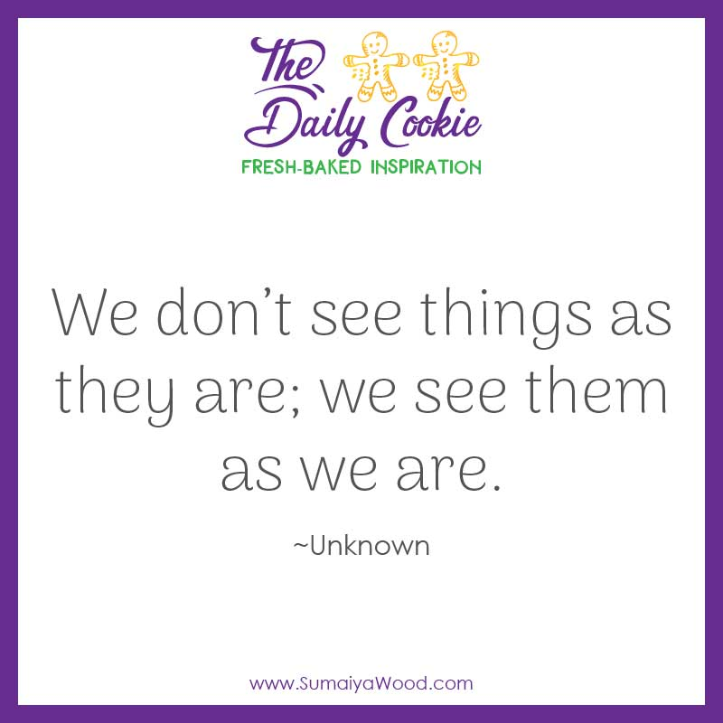 "Inspiring quote: ""We don't see things as they are; we see them as we are."" ~Anonymous"