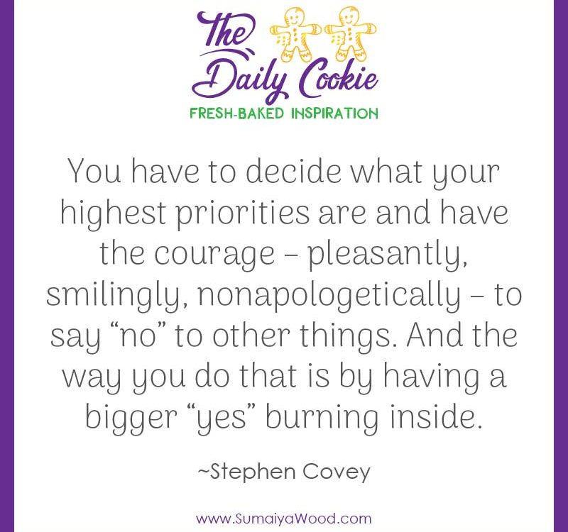 "Inspiring quote from Stephen Covey: ""You have to decide what your highest priorities are and have the courage – pleasantly, smilingly, nonapologetically – to say 'no' to other things. And the way you do that is by having a bigger 'yes' burning inside."""