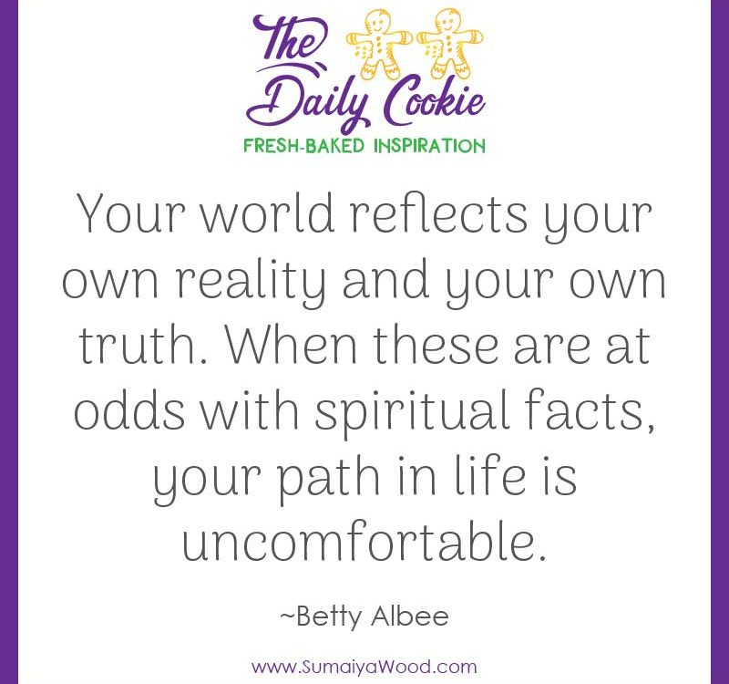 "Inspiring quote from Betty Albee: ""Your world reflects your own reality and your own truth. When these are at odds with spiritual facts, your path in life is uncomfortable."""
