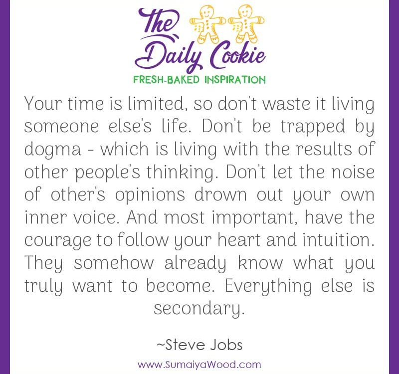 "Inspiring quote from Steve Jobs: ""Your time is limited, so don't waste it living someone else's life. Don't be trapped by dogma - which is living with the results of other people's thinking. Don't let the noise of other's opinions drown out your own inner voice. And most important, have the courage to follow your heart and intuition. They somehow already know what you truly want to become. Everything else is secondary."""