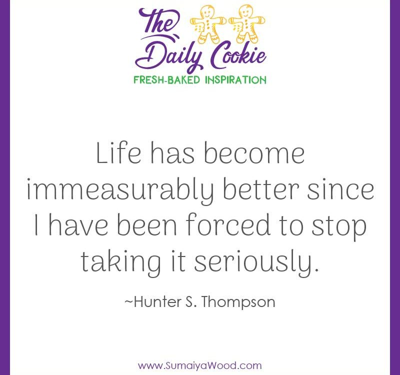 "Inspiring quote from Hunter S. Thompson: ""Life has become immeasurably better since I have been forced to stop taking it seriously."""