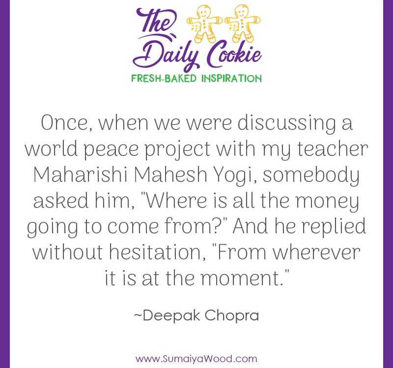 "Inspiring quote from Deepak Chopra: Once, when we were discussing a world peace project with my teacher Maharishi Mahesh Yogi, somebody asked him, ""Where is all the money going to come from?"" And he replied without hesitation, ""From wherever it is at the moment."""