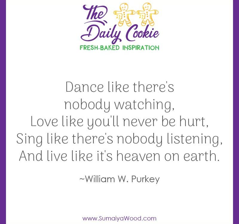 "Inspiring quote from William W. Purkey: ""Dance like there's nobody watching, Love like you'll never be hurt, Sing like there's nobody listening, And live like it's heaven on earth."""