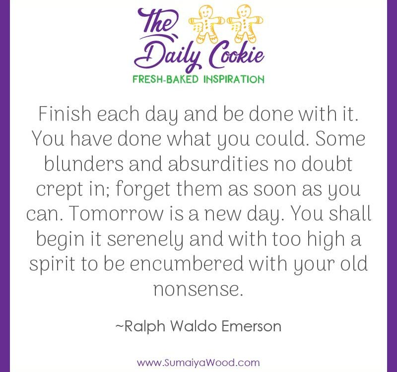 "Inspiring quote from Ralph Waldo Emerson: ""Finish each day and be done with it. You have done what you could. Some blunders and absurdities no doubt crept in; forget them as soon as you can. Tomorrow is a new day. You shall begin it serenely and with too high a spirit to be encumbered with your old nonsense."""