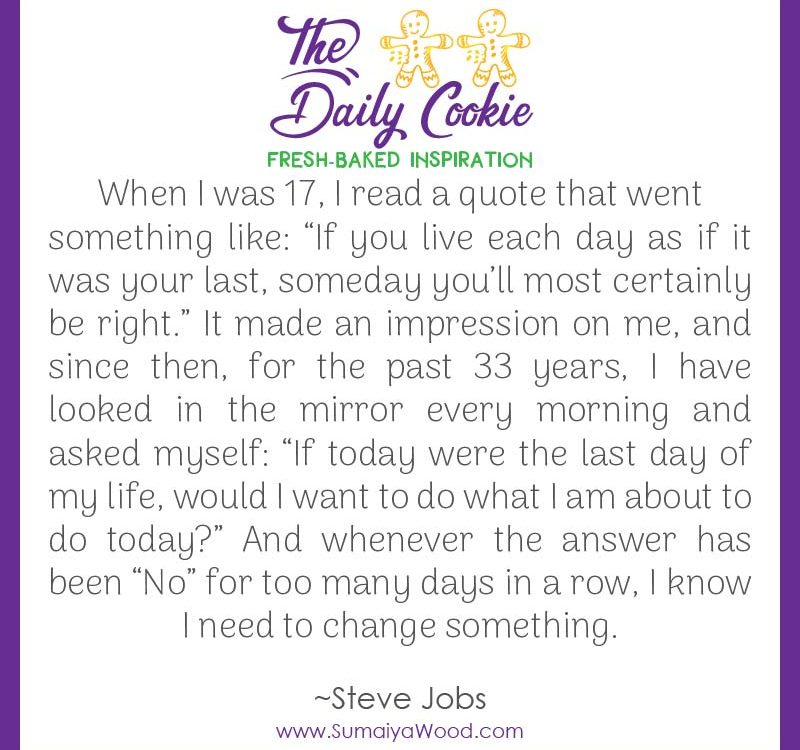 "Inspiring quote from Steve Jobs: ""When I was 17, I read a quote that went something like: ""If you live each day as if it was your last, someday you'll most certainly be right."" It made an impression on me, and since then, for the past 33 years, I have looked in the mirror every morning and asked myself: ""If today were the last day of my life, would I want to do what I am about to do today?"" And whenever the answer has been ""No"" for too many days in a row, I know I need to change something."""
