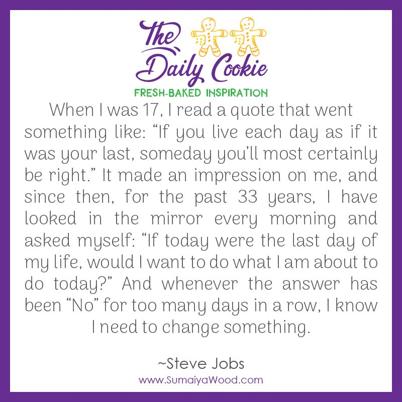 """Inspiring quote from Steve Jobs: """"When I was 17, I read a quote that went something like: """"If you live each day as if it was your last, someday you'll most certainly be right."""" It made an impression on me, and since then, for the past 33 years, I have looked in the mirror every morning and asked myself: """"If today were the last day of my life, would I want to do what I am about to do today?"""" And whenever the answer has been """"No"""" for too many days in a row, I know I need to change something."""""""