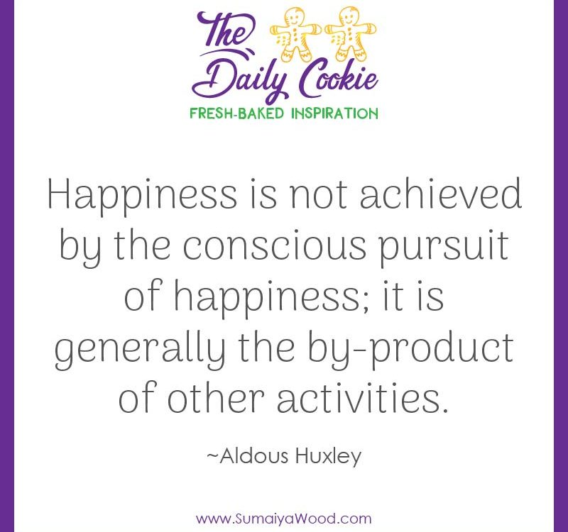 "Inspiring quote from Aldous Huxley: ""Happiness is not achieved by the conscious pursuit of happiness; it is generally the by-product of other activities."""