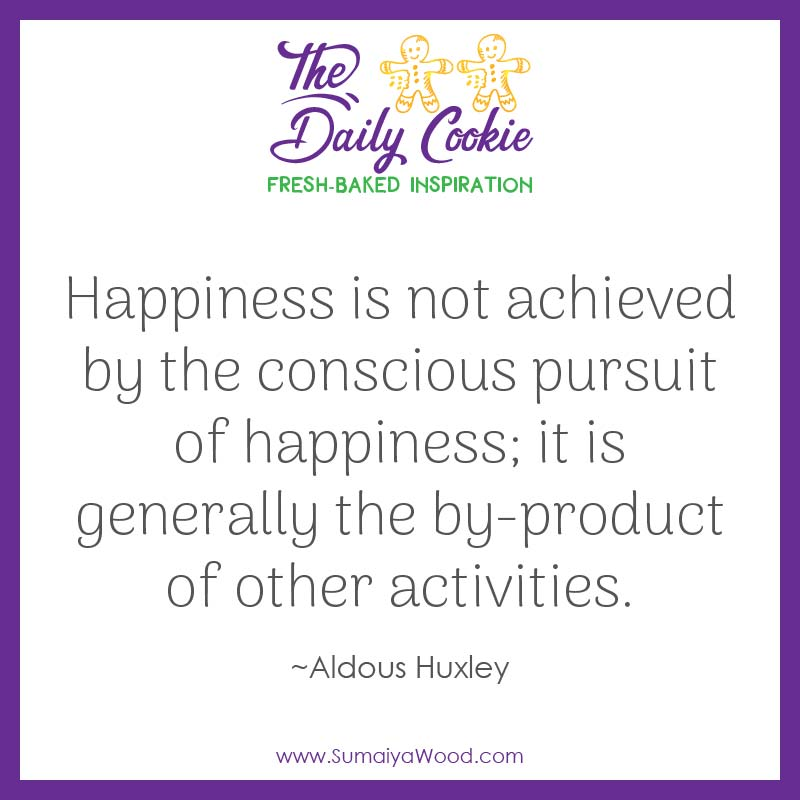 """Inspiring quote from Aldous Huxley: """"Happiness is not achieved by the conscious pursuit of happiness; it is generally the by-product of other activities."""""""