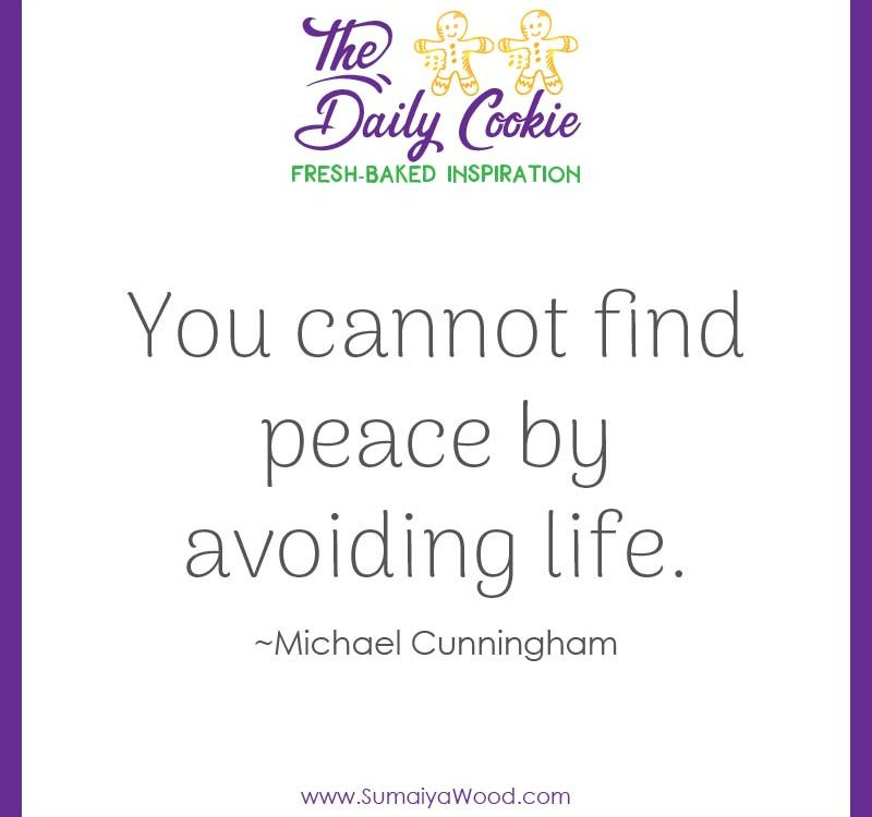"Inspiring quote from Michael Cunningham: ""You cannot find peace by avoiding life."""