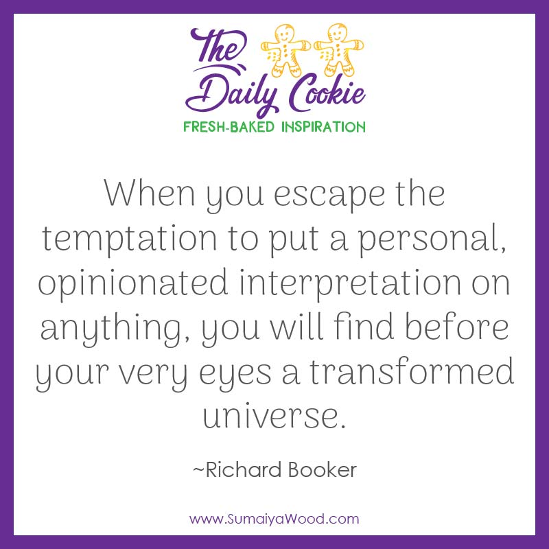 "Inspiring quote from Richard Booker: ""When you escape the temptation to put a personal, opinionated interpretation on anything, you will find before your very eyes a transformed universe."""