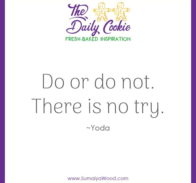 "Inspiring quote from Yoda: ""Do or do not. There is no try."""