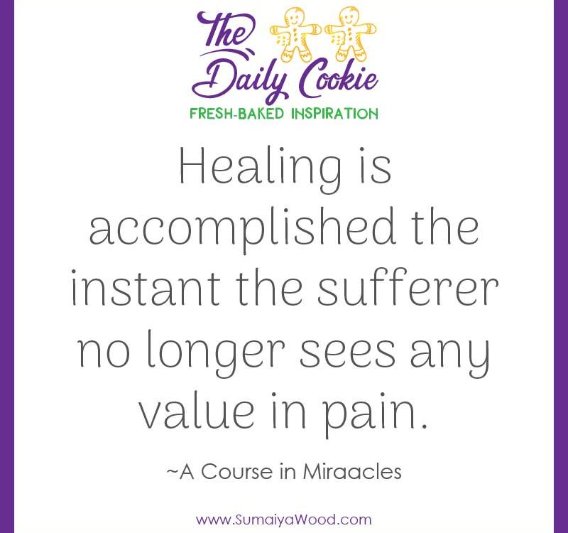 "Inspiring quote from A Course in Miracles: ""Healing is accomplished the instant the sufferer no longer sees any value in pain."""