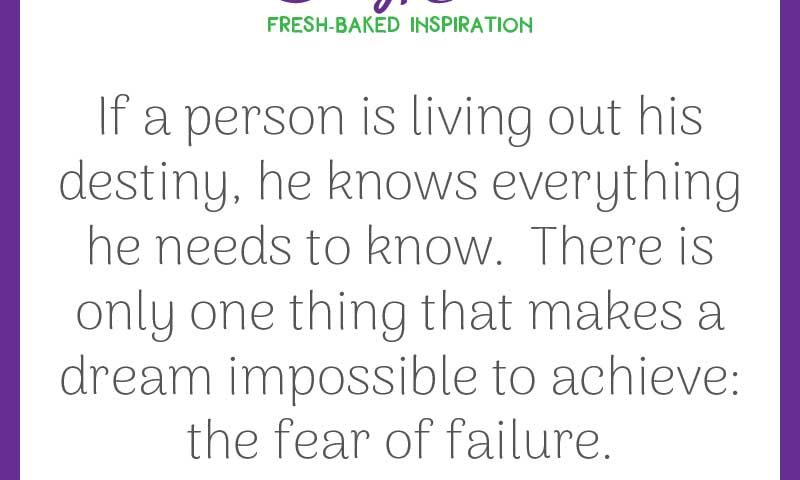 """Inspiring quote from Paolo Coelho: """"If a person is living out his destiny, he knows everything he needs to know. There is only one thing that makes a dream impossible to achieve: the fear of failure."""""""