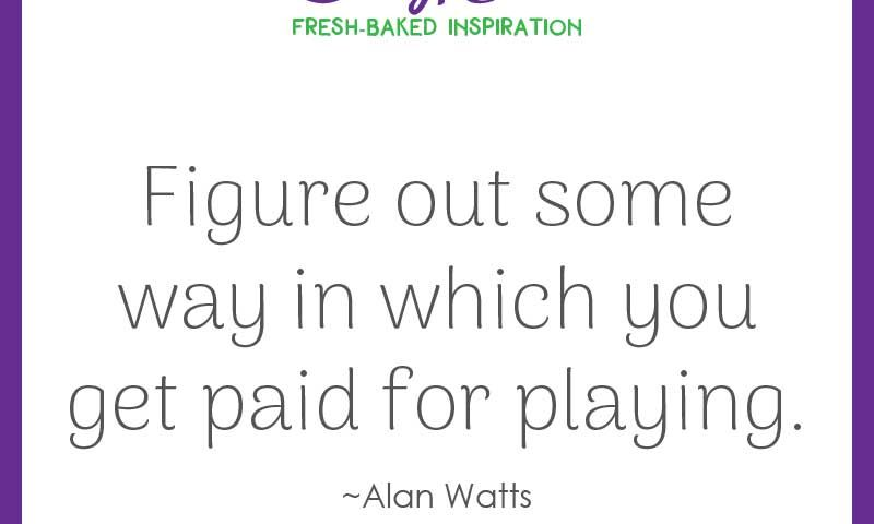 """Inspiring quote from Alan Watts: """"Figure out some way in which you get paid for playing."""""""