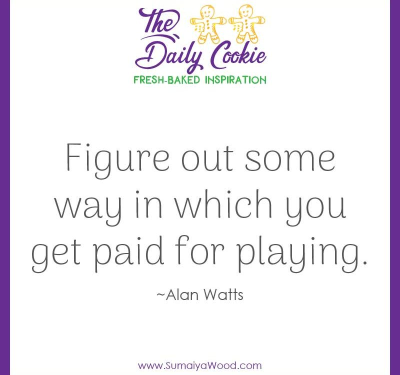"Inspiring quote from Alan Watts: ""Figure out some way in which you get paid for playing."""