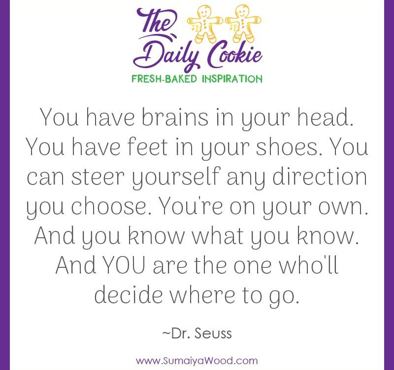 "Inspiring quote from Dr. Seuss: ""You have brains in your head. You have feet in your shoes. You can steer yourself any direction you choose. You're on your own. And you know what you know. And YOU are the one who'll decide where to go."""