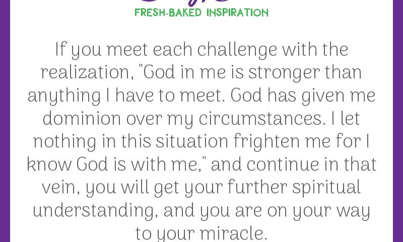 """Inspiring quote from Emmet Fox: """"If you meet each challenge with the realization, 'God in me is stronger than anything I have to meet. God has given me dominion over my circumstances. I let nothing in this situation frighten me for I know God is with me,' and continue in that vein, you will get your further spiritual understanding, and you are on your way to your miracle."""""""