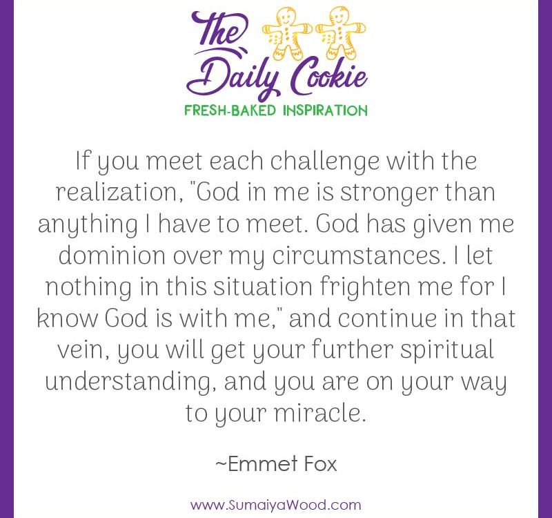 "Inspiring quote from Emmet Fox: ""If you meet each challenge with the realization, 'God in me is stronger than anything I have to meet. God has given me dominion over my circumstances. I let nothing in this situation frighten me for I know God is with me,' and continue in that vein, you will get your further spiritual understanding, and you are on your way to your miracle."""