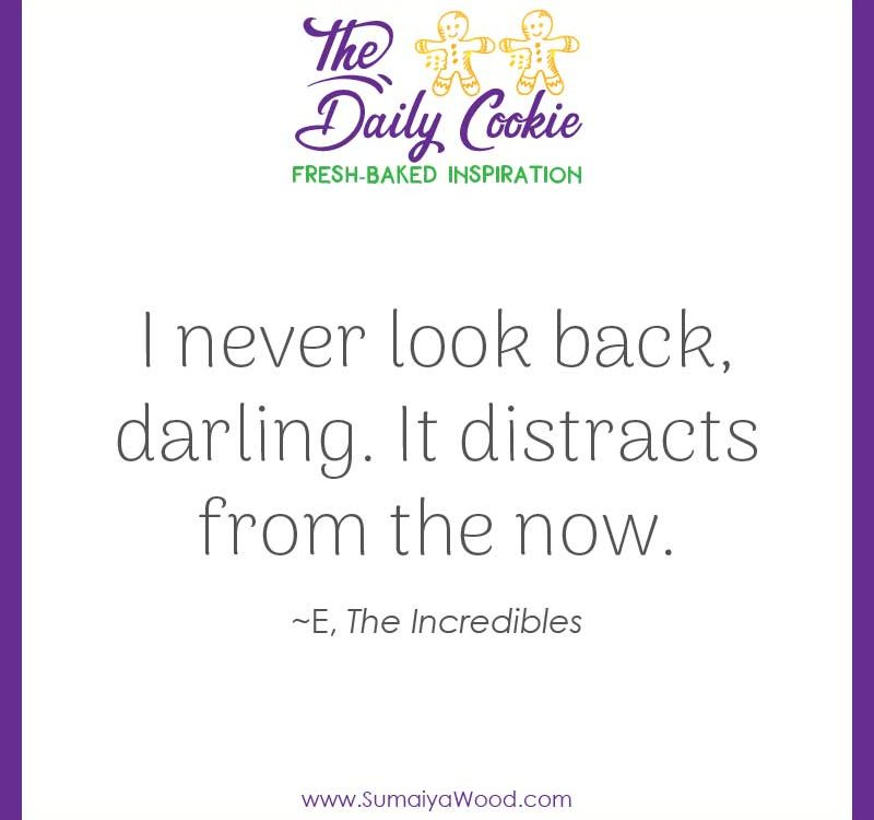 "Inspiring quote from The Incredibles: ""I never look back, darling. It distracts from the now."""