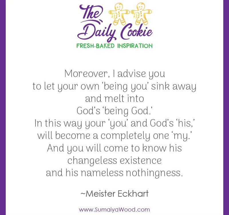 "Inspiring quote from Meister Eckhart: ""Moreover, I advise you to let your own 'being you' sink away and melt into God's 'being God.' In this way your 'you' and God's 'his,' will become a completely one 'my.' And you will come to know his changeless existence and his nameless nothingness."""