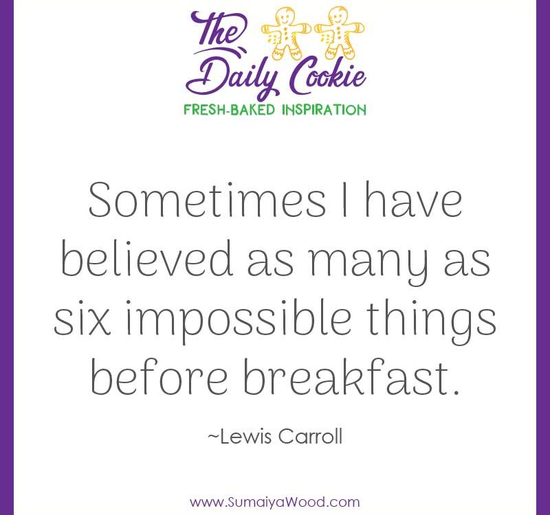 "Inspiring quote from Lewis Carroll: ""Sometimes I have believed as many as six impossible things before breakfast."""