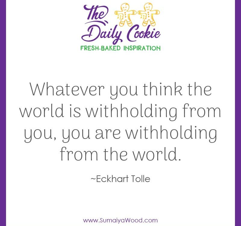 "Inspiring quote from Eckhart Tolle: ""Whatever you think the world is withholding from you, you are withholding from the world."""