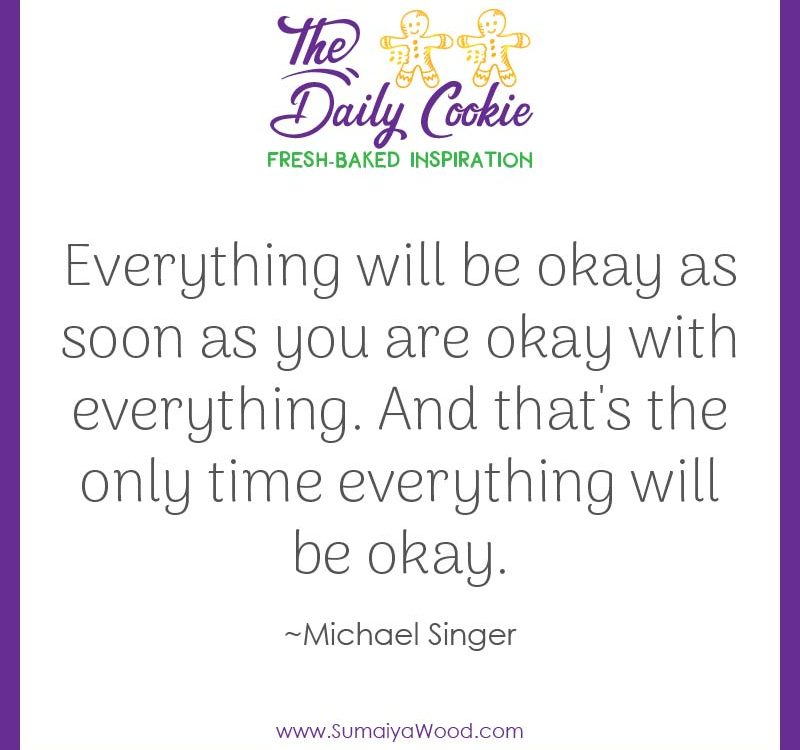 "Inspiring quote from Michael Singer: ""Everything will be okay as soon as you are okay with everything. And that's the only time everything will be okay."""