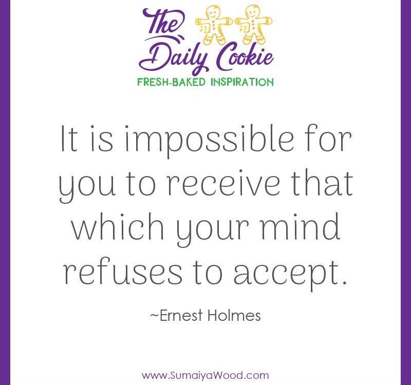 "Inspiring quote from Ernest Holmes: ""It is impossible for you to receive that which your mind refuses to accept."""