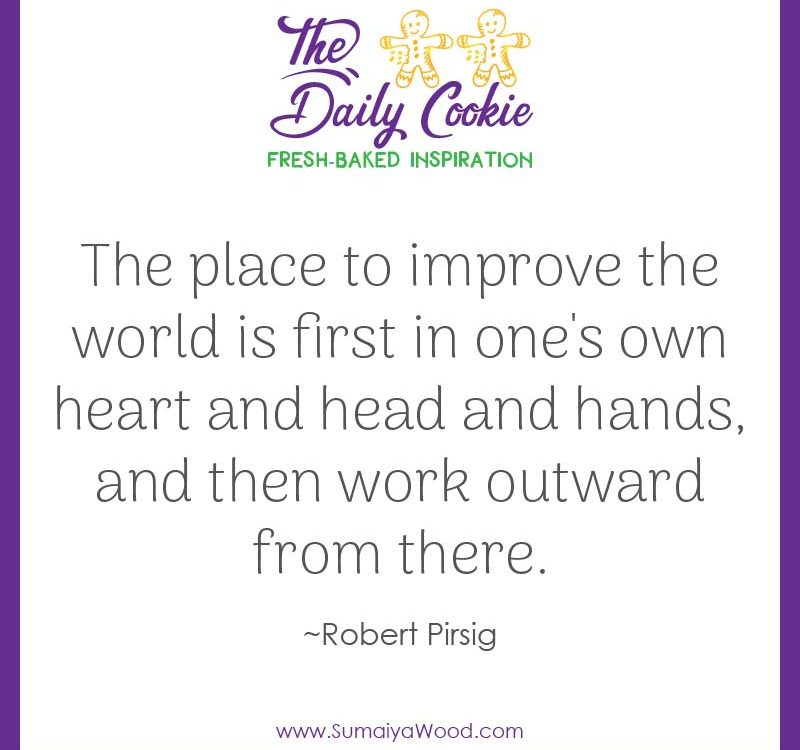 "Inspiring quote from Robert Pirsig: ""The place to improve the world is first in one's own heart and head and hands, and then work outward from there."""