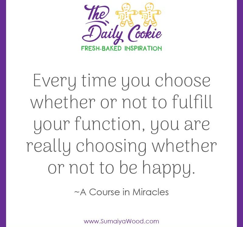 "Inspiring Quote from A Course in Miracles: ""Every time you choose whether or not to fulfill your function, you are really choosing whether or not to be happy."""