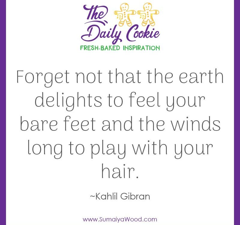 "Inspiring Quote from Kahlil Gibran: ""Forget not that the earth delights to feel your bare feet and the winds long to play with your hair."""
