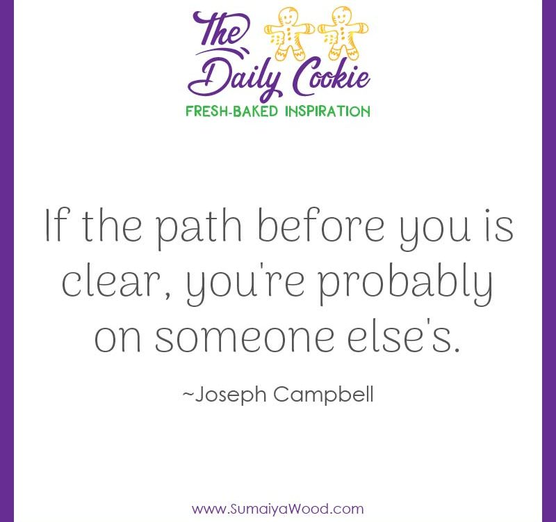 "Inspiring quote from Joseph Campbell: ""If the path before you is clear, you're probably on someone else's."""